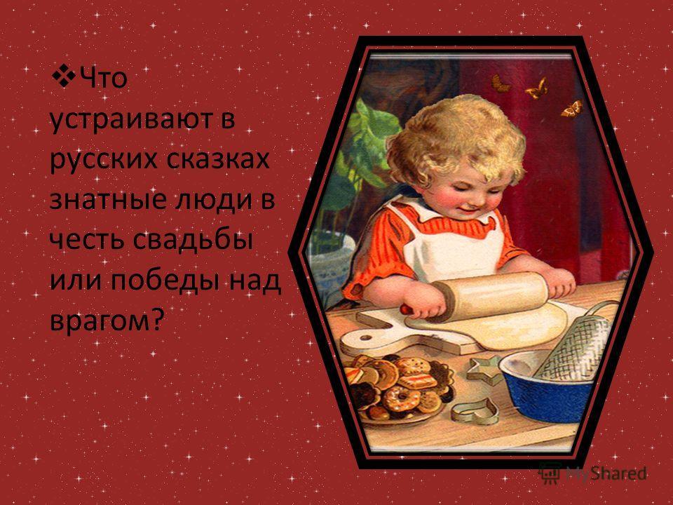 Что устраивают в русских сказках знатные люди в честь свадьбы или победы над врагом?