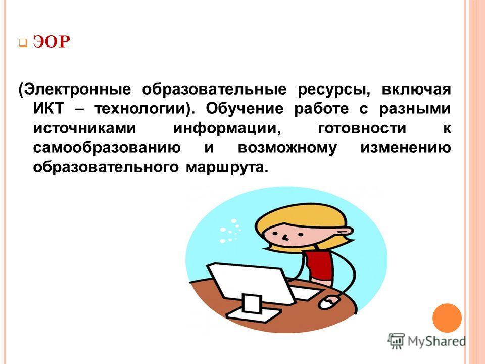 ЭОР (Электронные образовательные ресурсы, включая ИКТ – технологии). Обучение работе с разными источниками информации, готовности к самообразованию и возможному изменению образовательного маршрута.