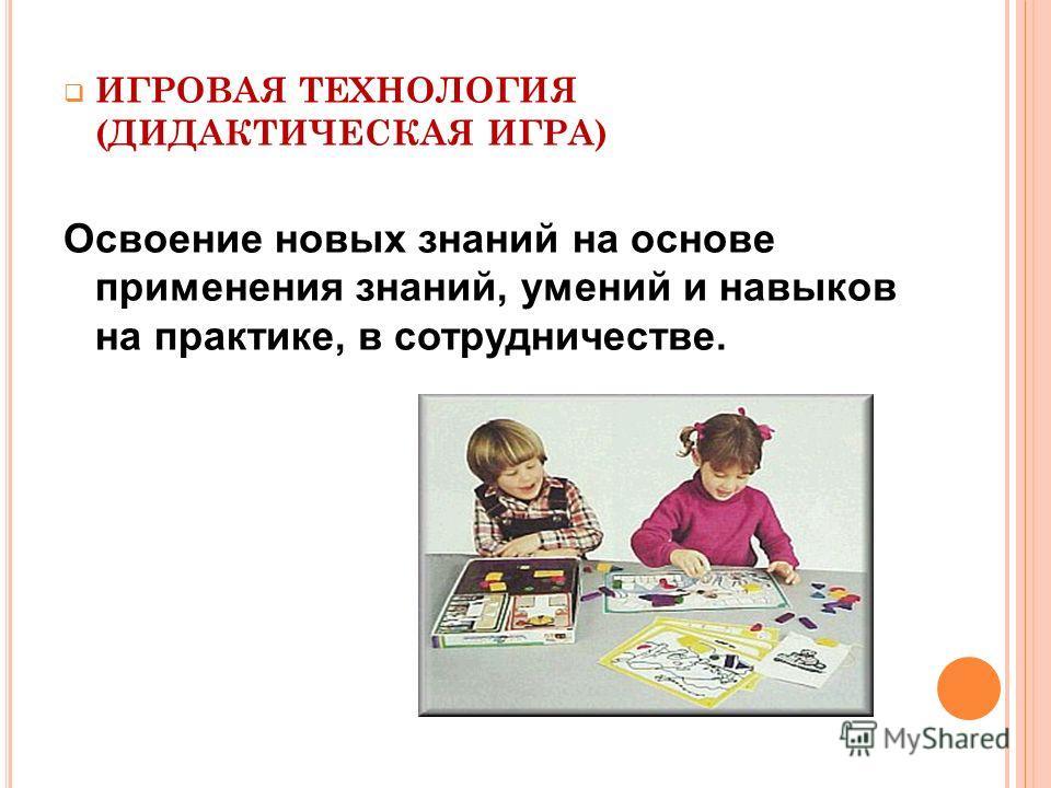 ИГРОВАЯ ТЕХНОЛОГИЯ (ДИДАКТИЧЕСКАЯ ИГРА) Освоение новых знаний на основе применения знаний, умений и навыков на практике, в сотрудничестве.