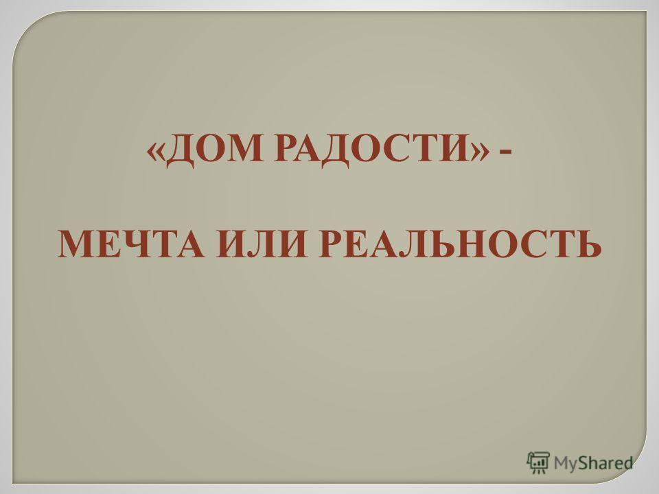 «ДОМ РАДОСТИ» - МЕЧТА ИЛИ РЕАЛЬНОСТЬ