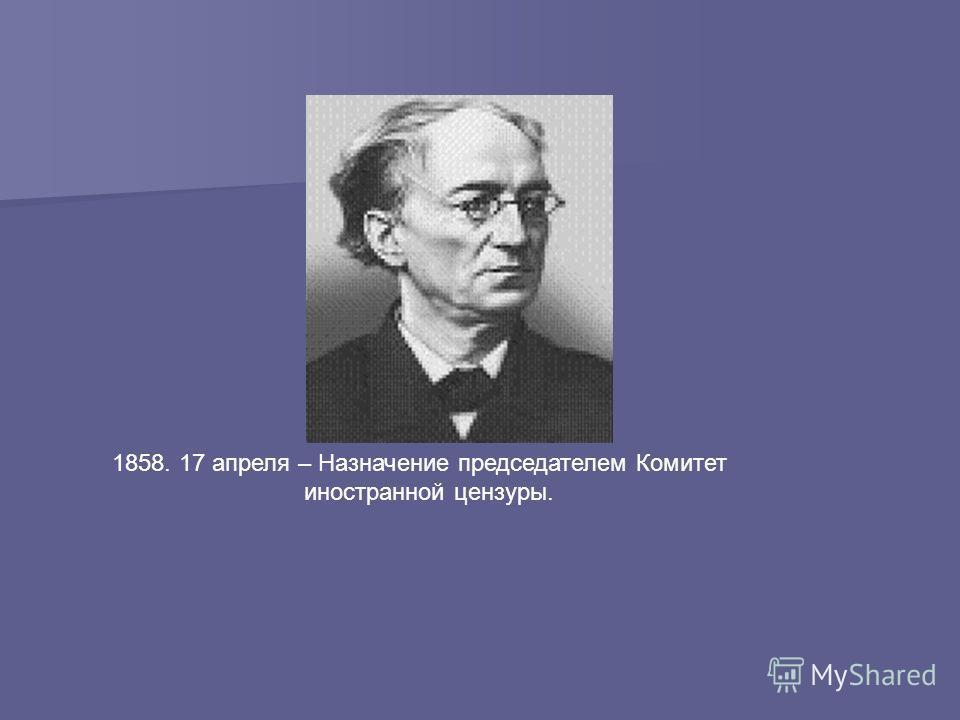 1858. 17 апреля – Назначение председателем Комитет иностранной цензуры.