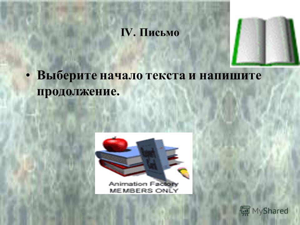 IV. Письмо Выберите начало текста и напишите продолжение.