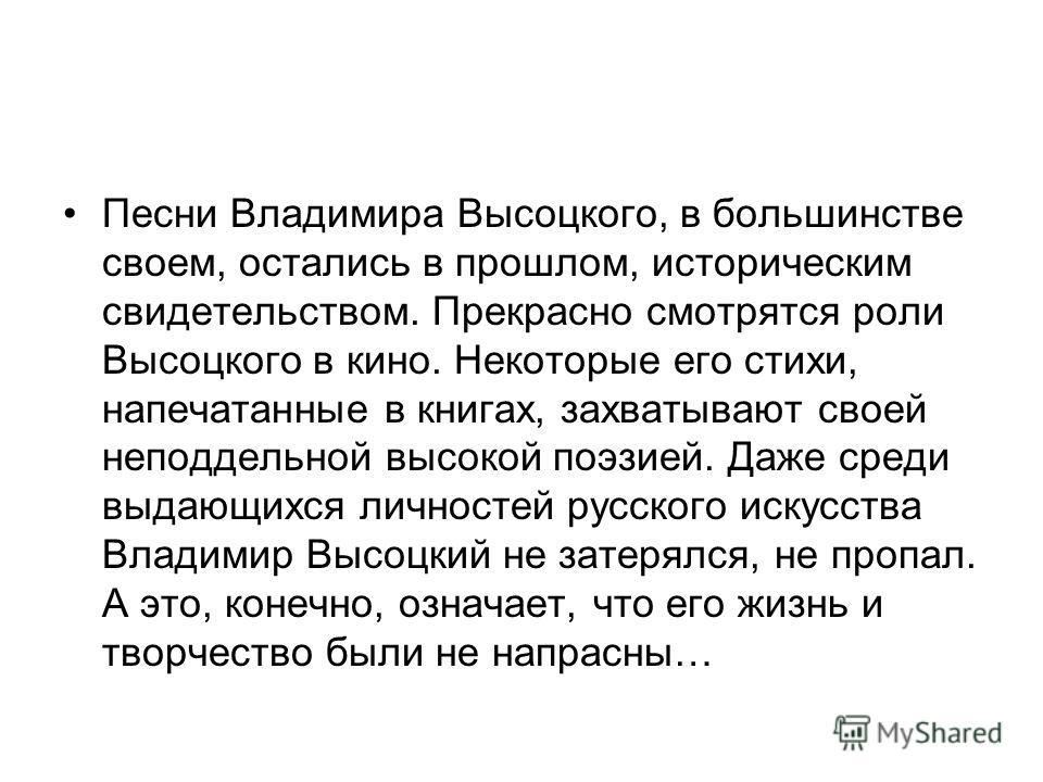 Песни Владимира Высоцкого, в большинстве своем, остались в прошлом, историческим свидетельством. Прекрасно смотрятся роли Высоцкого в кино. Некоторые его стихи, напечатанные в книгах, захватывают своей неподдельной высокой поэзией. Даже среди выдающи