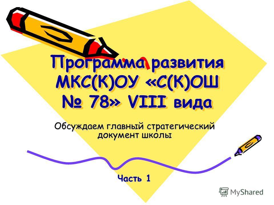 Программа развития МКС(К)ОУ «С(К)ОШ 78» VIII вида Обсуждаем главный стратегический документ школы Часть 1