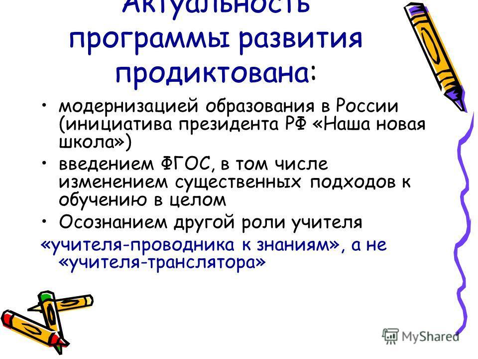 Актуальность программы развития продиктована: модернизацией образования в России (инициатива президента РФ «Наша новая школа») введением ФГОС, в том числе изменением существенных подходов к обучению в целом Осознанием другой роли учителя «учителя-про