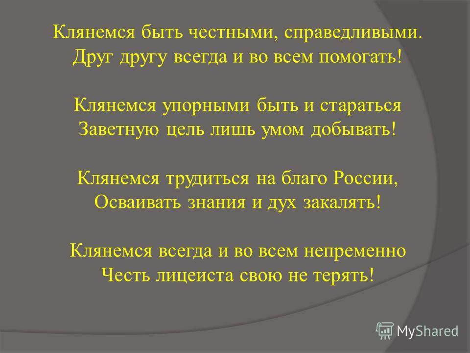 Клянемся быть честными, справедливыми. Друг другу всегда и во всем помогать! Клянемся упорными быть и стараться Заветную цель лишь умом добывать! Клянемся трудиться на благо России, Осваивать знания и дух закалять! Клянемся всегда и во всем непременн