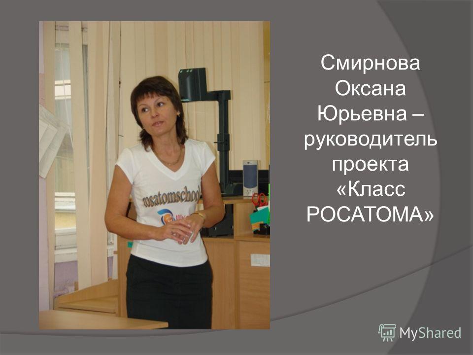 Смирнова Оксана Юрьевна – руководитель проекта «Класс РОСАТОМА»