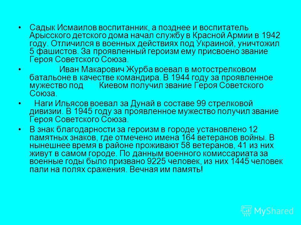 Садык Исмаилов воспитанник, а позднее и воспитатель Арысского детского дома начал службу в Красной Армии в 1942 году. Отличился в военных действиях под Украиной, уничтожил 5 фашистов. За проявленный героизм ему присвоено звание Героя Советского Союза