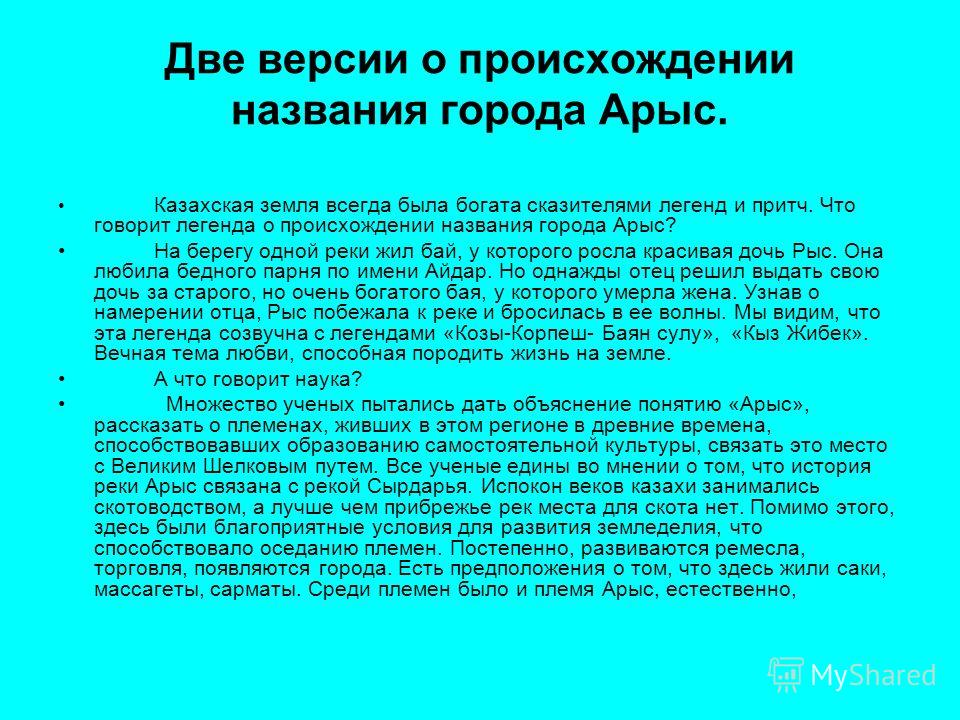 Две версии о происхождении названия города Арыс. Казахская земля всегда была богата сказителями легенд и притч. Что говорит легенда о происхождении названия города Арыс? На берегу одной реки жил бай, у которого росла красивая дочь Рыс. Она любила бед