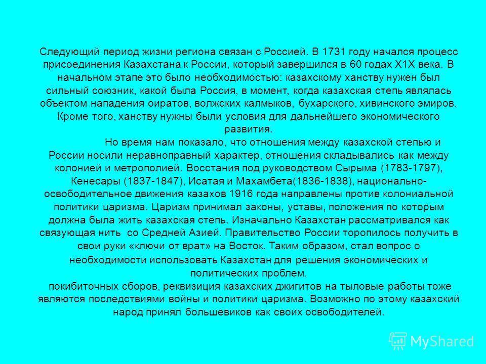 Следующий период жизни региона связан с Россией. В 1731 году начался процесс присоединения Казахстана к России, который завершился в 60 годах Х1Х века. В начальном этапе это было необходимостью: казахскому ханству нужен был сильный союзник, какой был