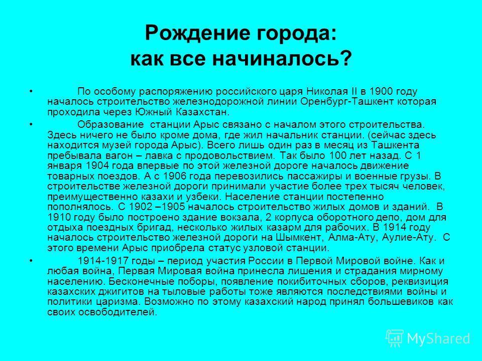 Рождение города: как все начиналось? По особому распоряжению российского царя Николая II в 1900 году началось строительство железнодорожной линии Оренбург-Ташкент которая проходила через Южный Казахстан. Образование станции Арыс связано с началом это