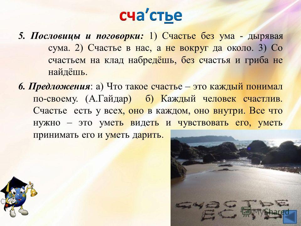5. Пословицы и поговорки: 1) Счастье без ума - дырявая сума. 2) Счастье в нас, а не вокруг да около. 3) Со счастьем на клад набредёшь, без счастья и гриба не найдёшь. 6. Предложения: а) Что такое счастье – это каждый понимал по-своему. (А.Гайдар) б)