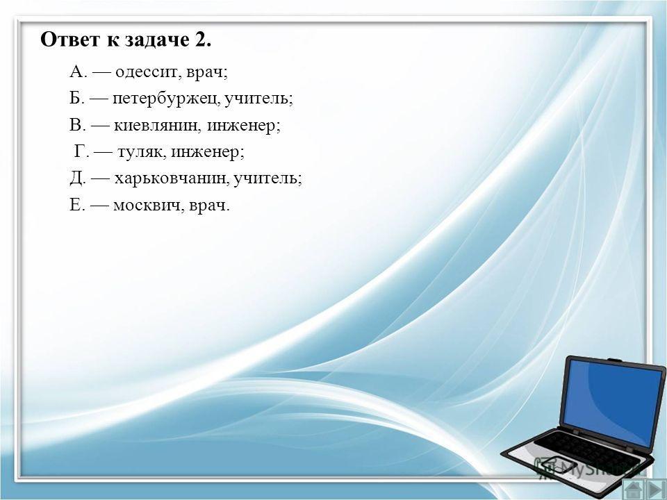 Ответ к задаче 2. А. одессит, врач; Б. петербуржец, учитель; В. киевлянин, инженер; Г. туляк, инженер; Д. харьковчанин, учитель; Е. москвич, врач.