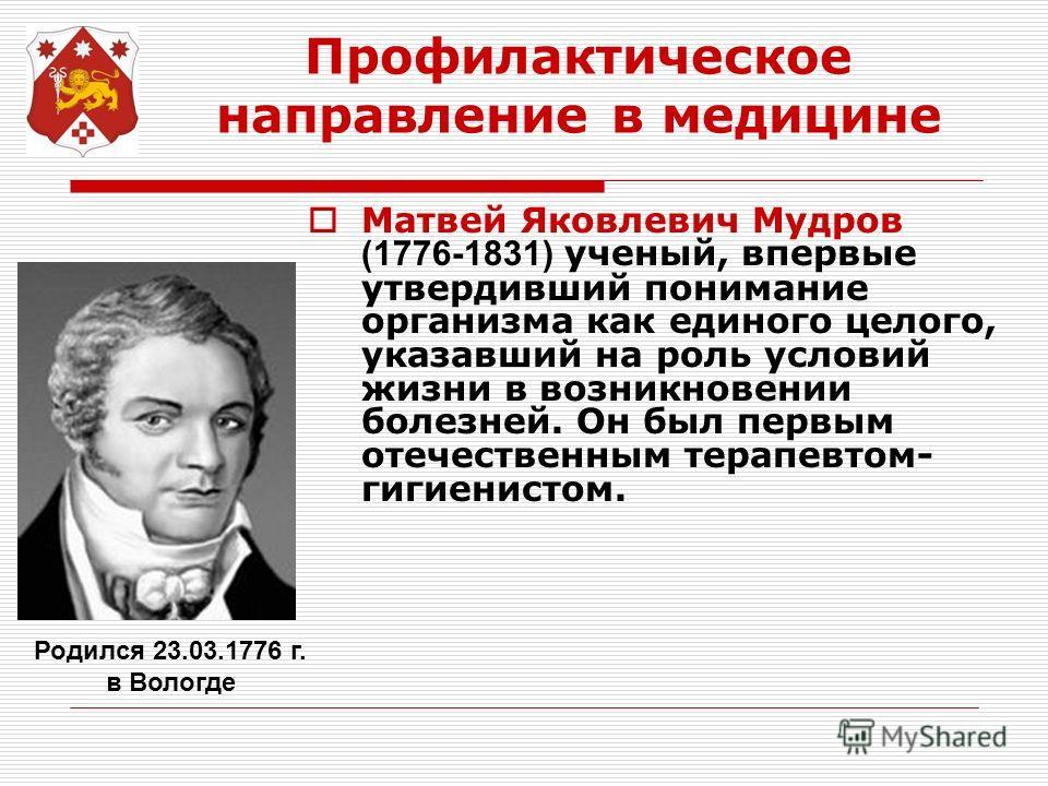 Профилактическое направление в медицине Матвей Яковлевич Мудров (1776-1831) ученый, впервые утвердивший понимание организма как единого целого, указавший на роль условий жизни в возникновении болезней. Он был первым отечественным терапевтом- гигиенис