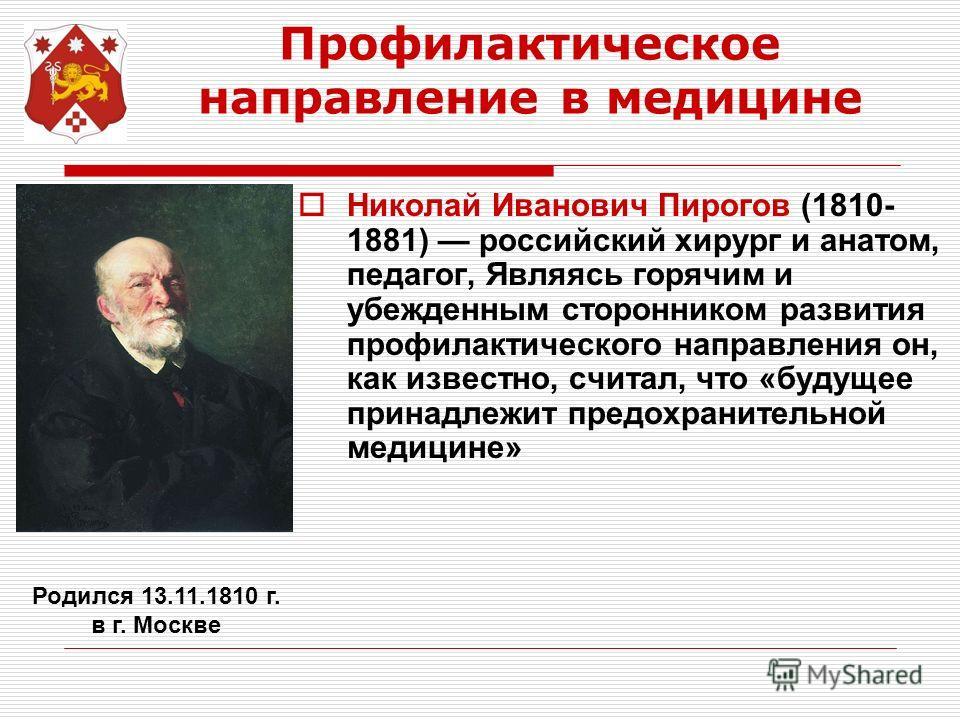 Профилактическое направление в медицине Николай Иванович Пирогов (1810- 1881) российский хирург и анатом, педагог, Являясь горячим и убежденным сторонником развития профилактического направления он, как известно, считал, что «будущее принадлежит пред