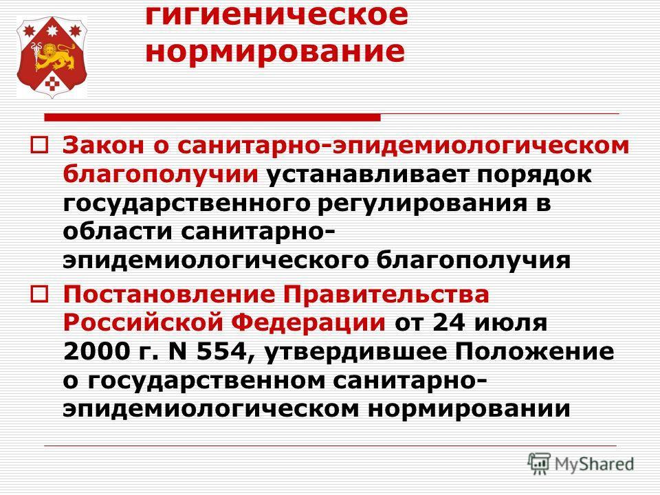 гигиеническое нормирование Закон о санитарно-эпидемиологическом благополучии устанавливает порядок государственного регулирования в области санитарно- эпидемиологического благополучия Постановление Правительства Российской Федерации от 24 июля 2000 г