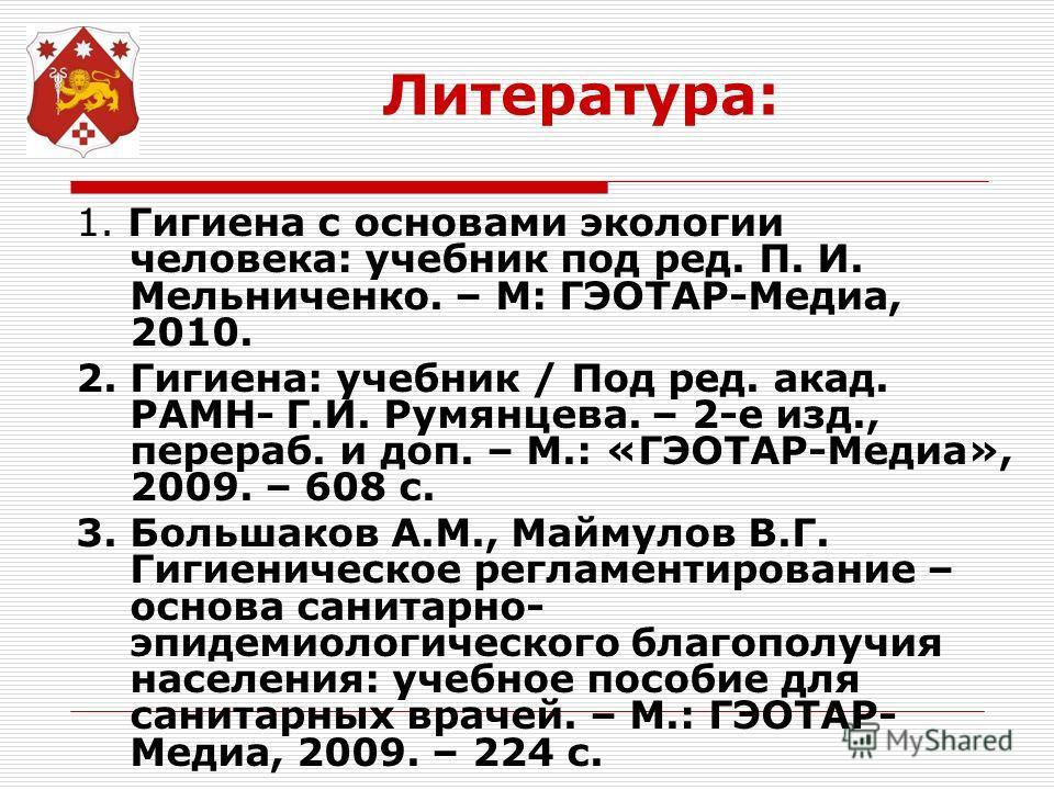 Литература: 1. Гигиена с основами экологии человека: учебник под ред. П. И. Мельниченко. – М: ГЭОТАР-Медиа, 2010. 2. Гигиена: учебник / Под ред. акад. РАМН- Г.И. Румянцева. – 2-е изд., перераб. и доп. – М.: «ГЭОТАР-Медиа», 2009. – 608 с. 3. Большаков