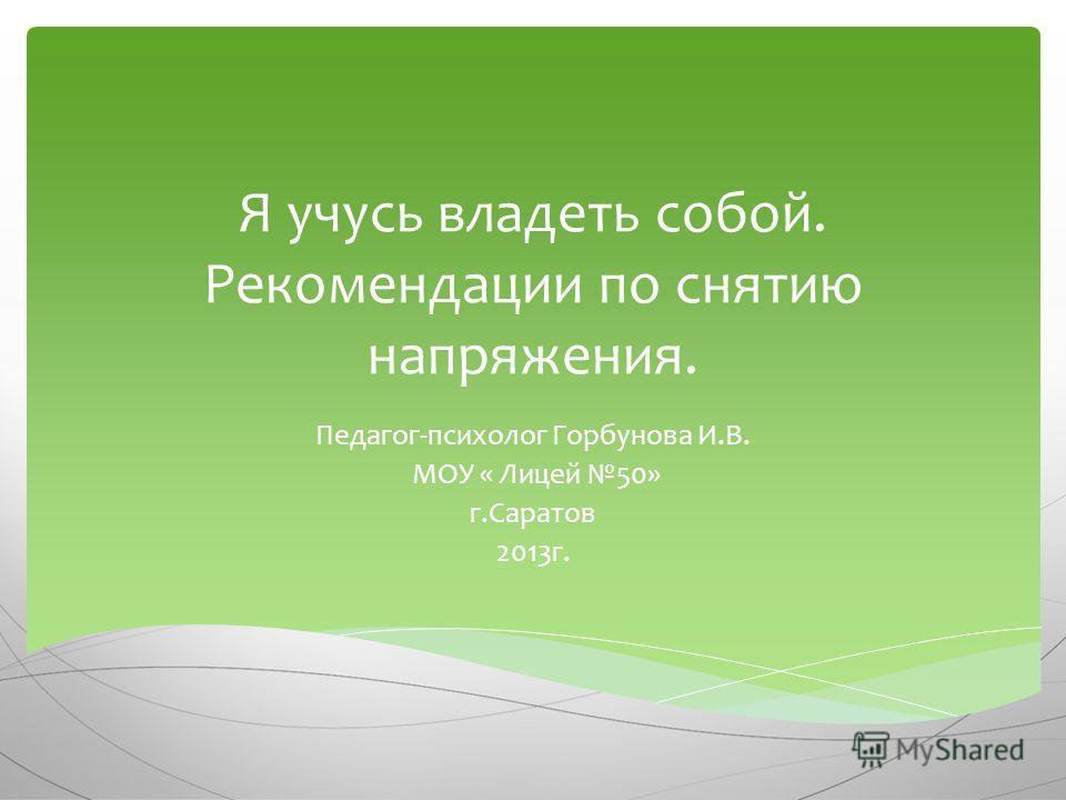 Я учусь владеть собой. Рекомендации по снятию напряжения. Педагог-психолог Горбунова И.В. МОУ « Лицей 50» г.Саратов 2013г.