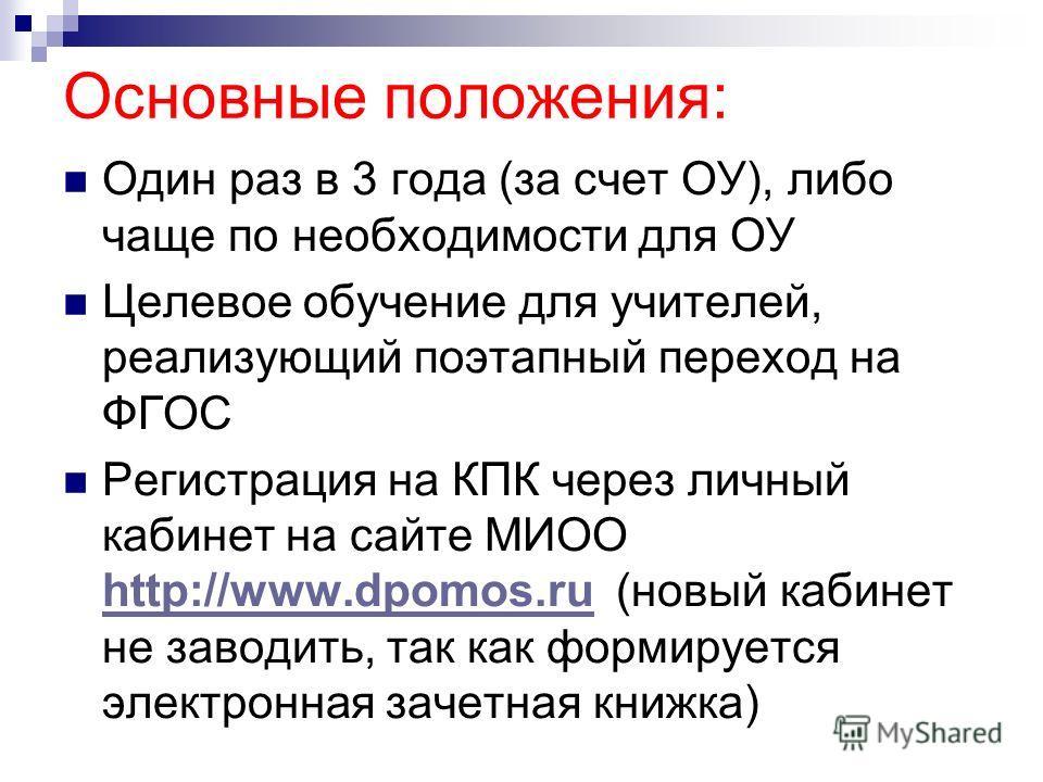 Основные положения: Один раз в 3 года (за счет ОУ), либо чаще по необходимости для ОУ Целевое обучение для учителей, реализующий поэтапный переход на ФГОС Регистрация на КПК через личный кабинет на сайте МИОО http://www.dpomos.ru (новый кабинет не за