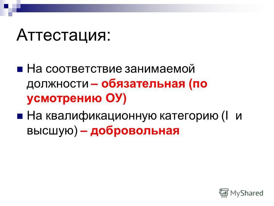 Аттестация: На соответствие занимаемой должности – обязательная (по усмотрению ОУ) На квалификационную категорию (I и высшую) – добровольная