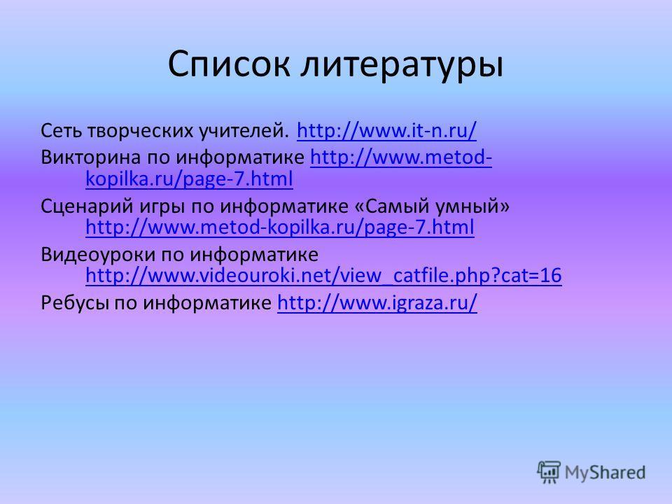 Список литературы Сеть творческих учителей. http://www.it-n.ru/http://www.it-n.ru/ Викторина по информатике http://www.metod- kopilka.ru/page-7.htmlhttp://www.metod- kopilka.ru/page-7.html Сценарий игры по информатике «Самый умный» http://www.metod-k