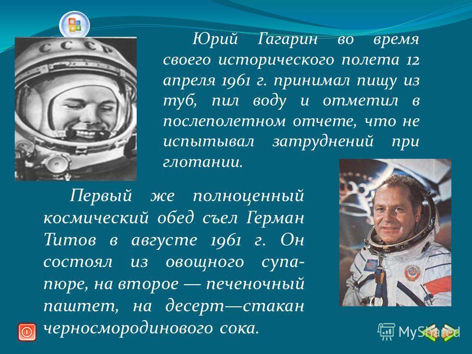 Юрий Гагарин во время своего исторического полета 12 апреля 1961 г. принимал пищу из туб, пил воду и отметил в послеполетном отчете, что не испытывал затруднений при глотании. Первый же полноценный космический обед съел Герман Титов в августе 1961 г.