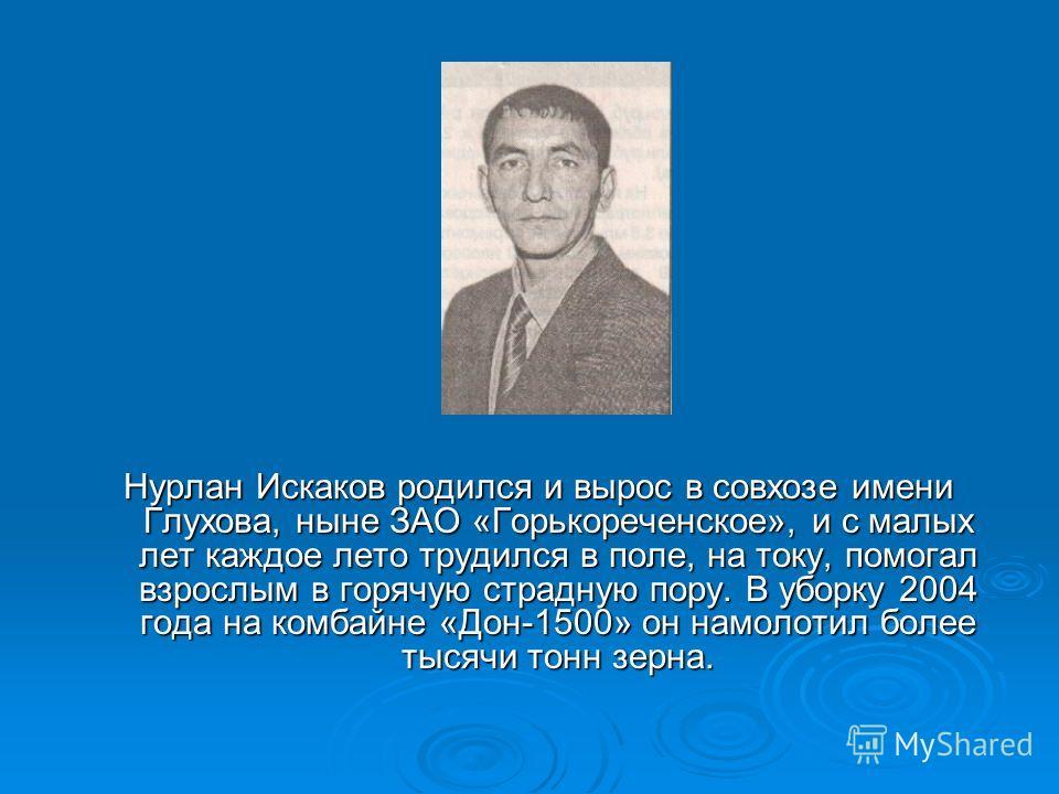 Нурлан Искаков родился и вырос в совхозе имени Глухова, ныне ЗАО «Горькореченское», и с малых лет каждое лето трудился в поле, на току, помогал взрослым в горячую страдную пору. В уборку 2004 года на комбайне «Дон-1500» он намолотил более тысячи тонн
