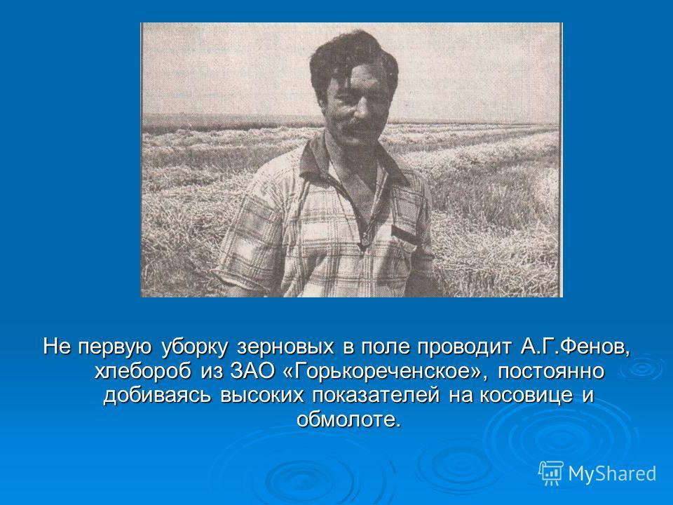 Не первую уборку зерновых в поле проводит А.Г.Фенов, хлебороб из ЗАО «Горькореченское», постоянно добиваясь высоких показателей на косовице и обмолоте.