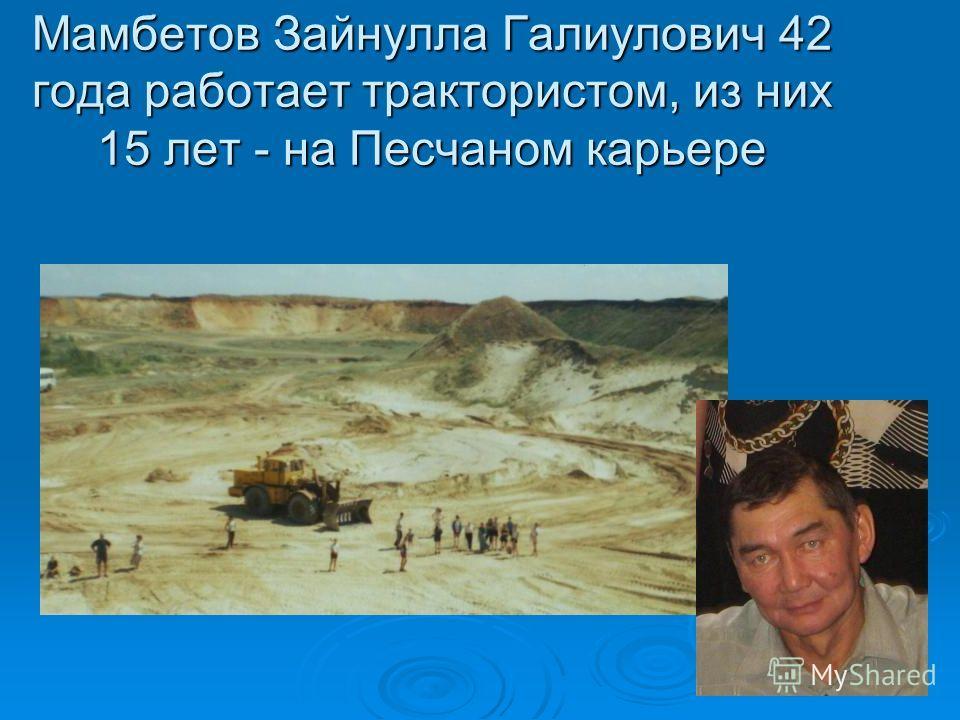 Мамбетов Зайнулла Галиулович 42 года работает трактористом, из них 15 лет - на Песчаном карьере