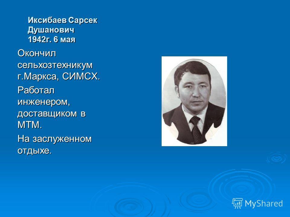 Иксибаев Сарсек Душанович 1942г. 6 мая Окончил сельхозтехникум г.Маркса, СИМСХ. Работал инженером, доставщиком в МТМ. На заслуженном отдыхе.