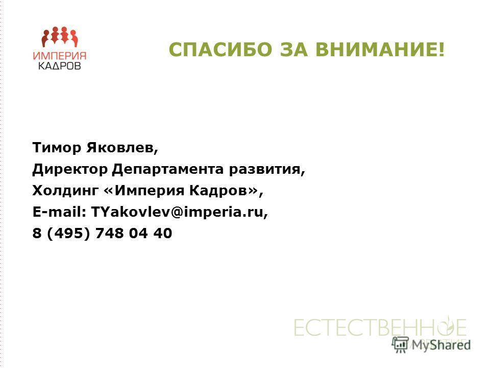 СПАСИБО ЗА ВНИМАНИЕ! Тимор Яковлев, Директор Департамента развития, Холдинг «Империя Кадров», E-mail: TYakovlev@imperia.ru, 8 (495) 748 04 40