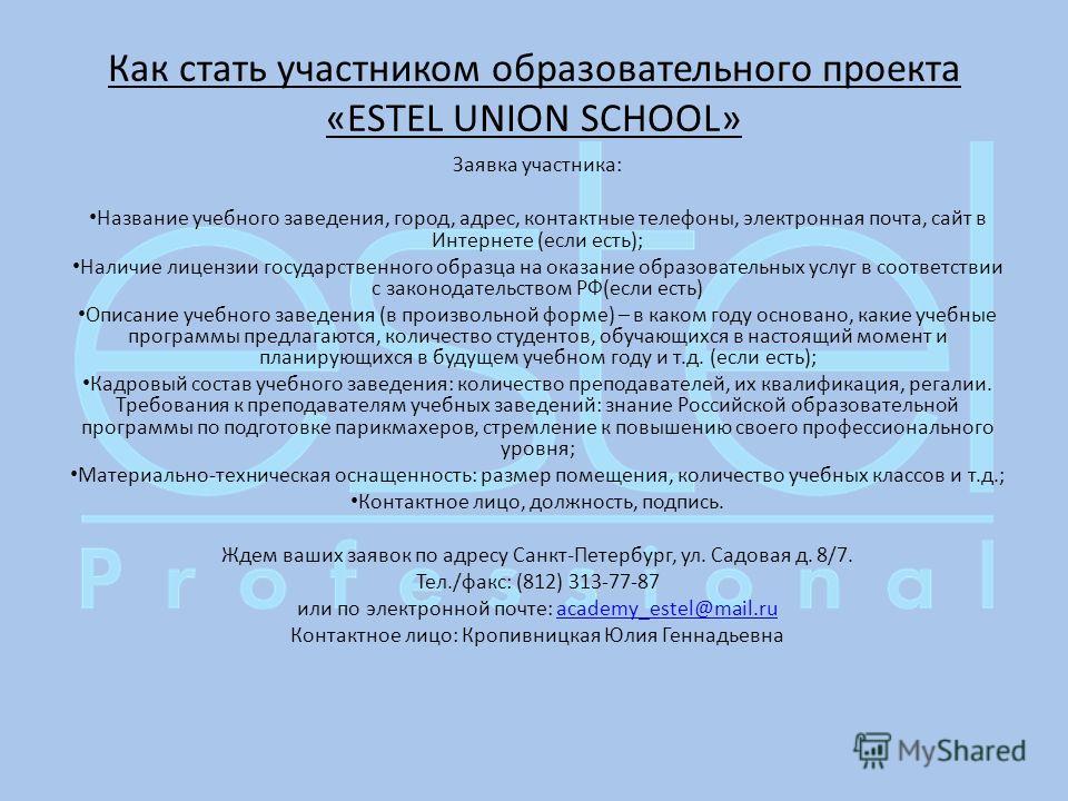 Как стать участником образовательного проекта «ESTEL UNION SCHOOL» Заявка участника: Название учебного заведения, город, адрес, контактные телефоны, электронная почта, сайт в Интернете (если есть); Наличие лицензии государственного образца на оказани