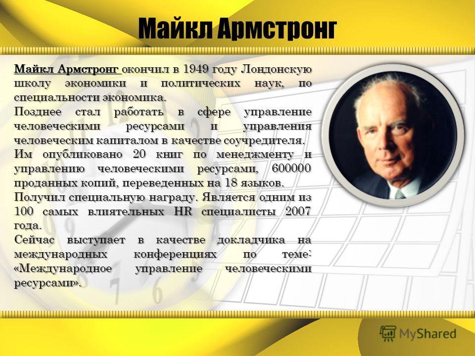 Майкл Армстронг окончил в 1949 году Лондонскую школу экономики и политических наук, по специальности экономика. Позднее стал работать в сфере управление человеческими ресурсами и управления человеческим капиталом в качестве соучредителя. Им опубликов