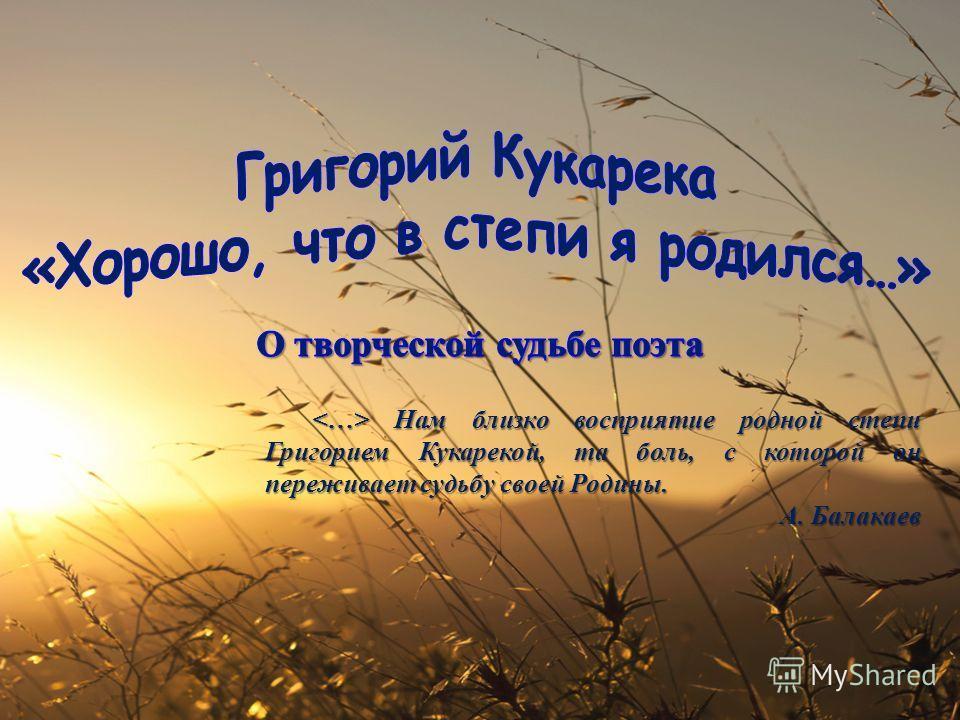 Нам близко восприятие родной степи Григорием Кукарекой, та боль, с которой он переживает судьбу своей Родины. Нам близко восприятие родной степи Григорием Кукарекой, та боль, с которой он переживает судьбу своей Родины. А. Балакаев