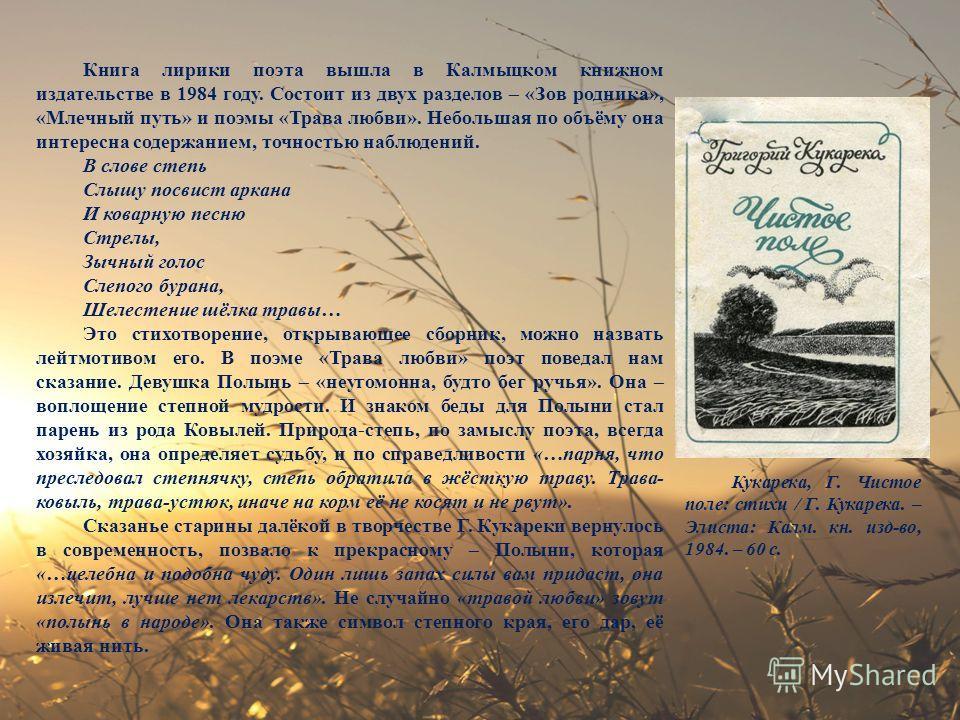 Книга лирики поэта вышла в Калмыцком книжном издательстве в 1984 году. Состоит из двух разделов – «Зов родника», «Млечный путь» и поэмы «Трава любви». Небольшая по объёму она интересна содержанием, точностью наблюдений. В слове степь Слышу посвист ар