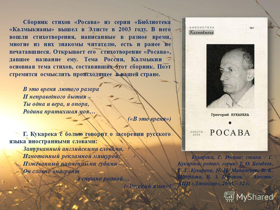 Сборник стихов «Росава» из серии «Библиотека «Калмыкианы» вышел в Элисте в 2003 году. В него вошли стихотворения, написанные в разное время, многие из них знакомы читателю, есть и ранее не печатавшиеся. Открывает его стихотворение «Росава», давшее на