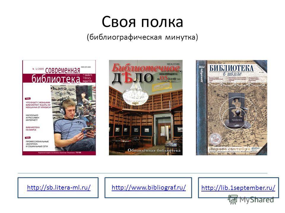 Своя полка (библиографическая минутка) http://sb.litera-ml.ru/ http://lib.1september.ru/ http://www.bibliograf.ru/