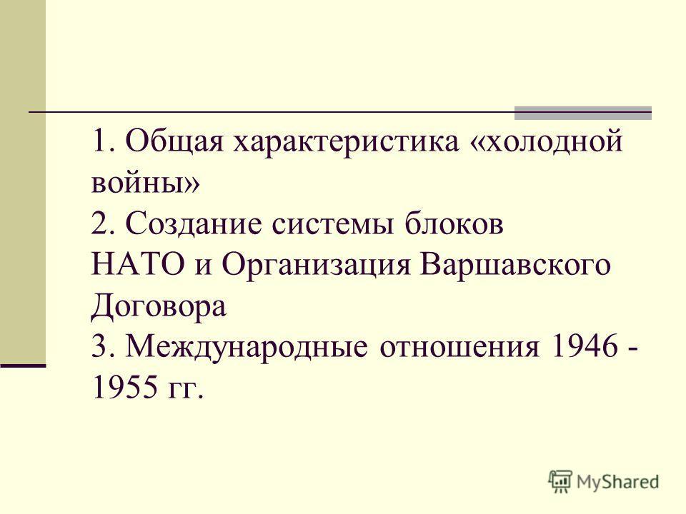 1. Общая характеристика «холодной войны» 2. Создание системы блоков НАТО и Организация Варшавского Договора 3. Международные отношения 1946 - 1955 гг.