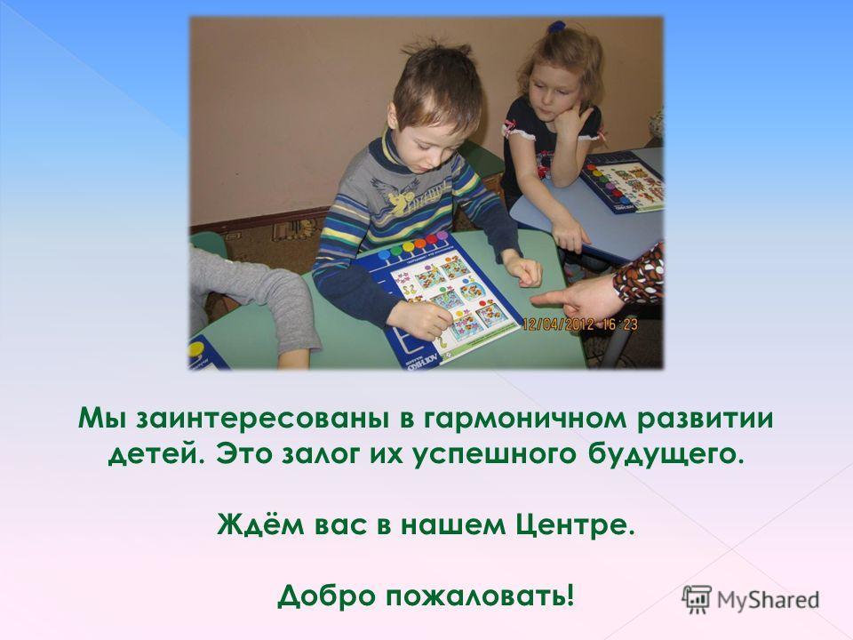 Мы заинтересованы в гармоничном развитии детей. Это залог их успешного будущего. Ждём вас в нашем Центре. Добро пожаловать!