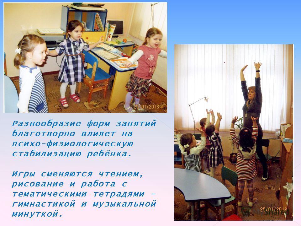 Разнообразие форм занятий благотворно влияет на психо-физиологическую стабилизацию ребёнка. Игры сменяются чтением, рисование и работа с тематическими тетрадями – гимнастикой и музыкальной минуткой.
