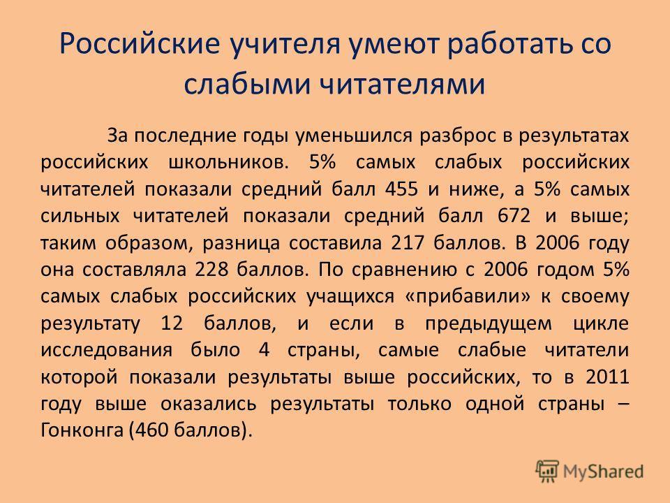 Российские учителя умеют работать со слабыми читателями За последние годы уменьшился разброс в результатах российских школьников. 5% самых слабых российских читателей показали средний балл 455 и ниже, а 5% самых сильных читателей показали средний бал