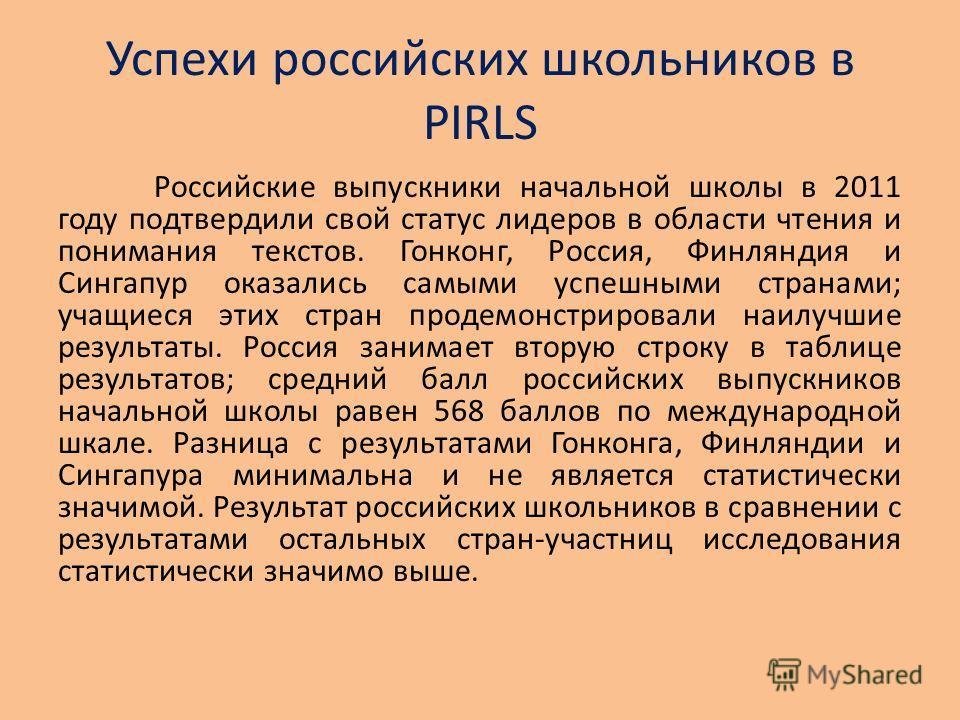 Успехи российских школьников в PIRLS Российские выпускники начальной школы в 2011 году подтвердили свой статус лидеров в области чтения и понимания текстов. Гонконг, Россия, Финляндия и Сингапур оказались самыми успешными странами; учащиеся этих стра
