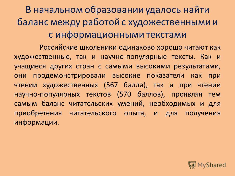 В начальном образовании удалось найти баланс между работой с художественными и с информационными текстами Российские школьники одинаково хорошо читают как художественные, так и научно-популярные тексты. Как и учащиеся других стран с самыми высокими р
