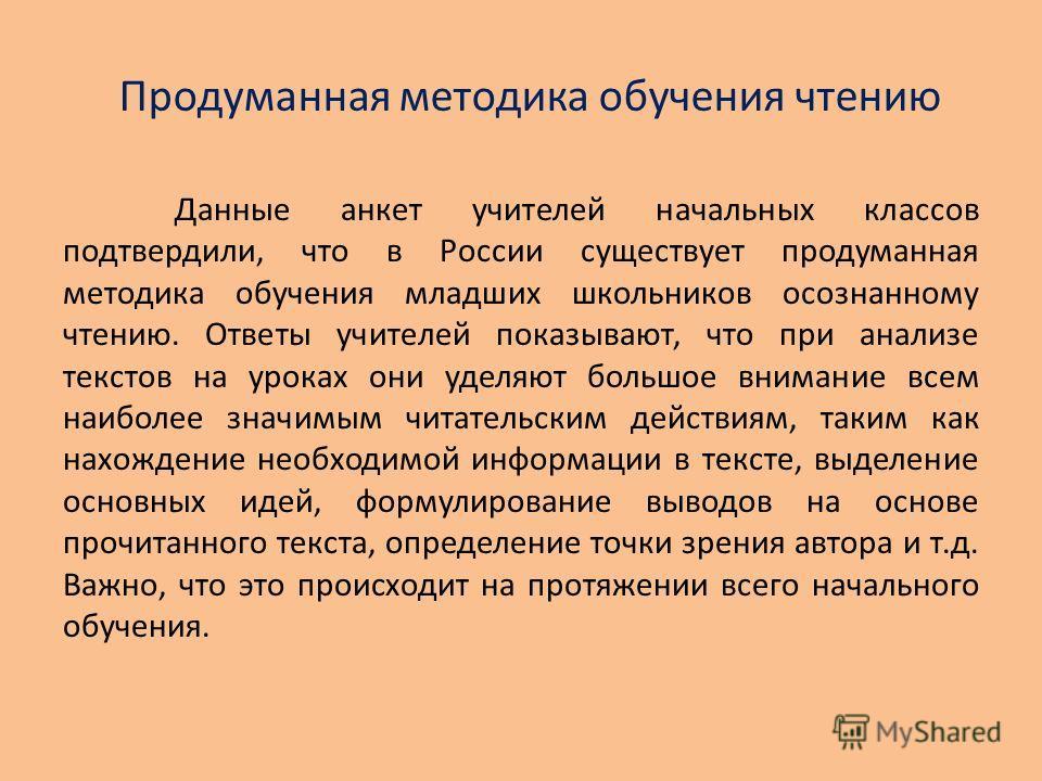 Продуманная методика обучения чтению Данные анкет учителей начальных классов подтвердили, что в России существует продуманная методика обучения младших школьников осознанному чтению. Ответы учителей показывают, что при анализе текстов на уроках они у