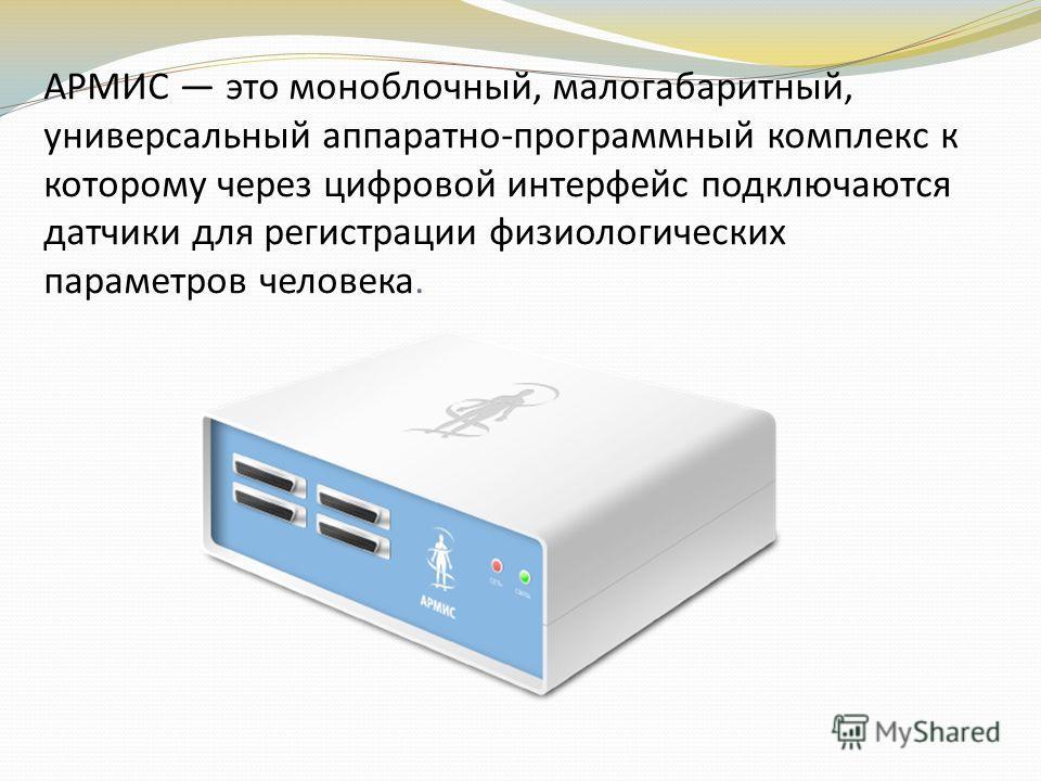 АРМИС это моноблочный, малогабаритный, универсальный аппаратно-программный комплекс к которому через цифровой интерфейс подключаются датчики для регистрации физиологических параметров человека.