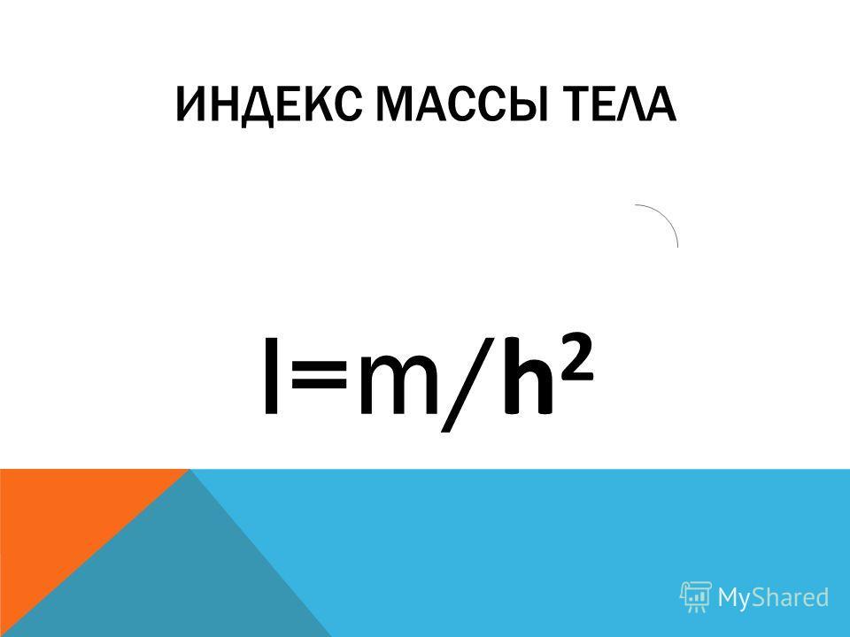 ИНДЕКС МАССЫ ТЕЛА I=m/ h 2