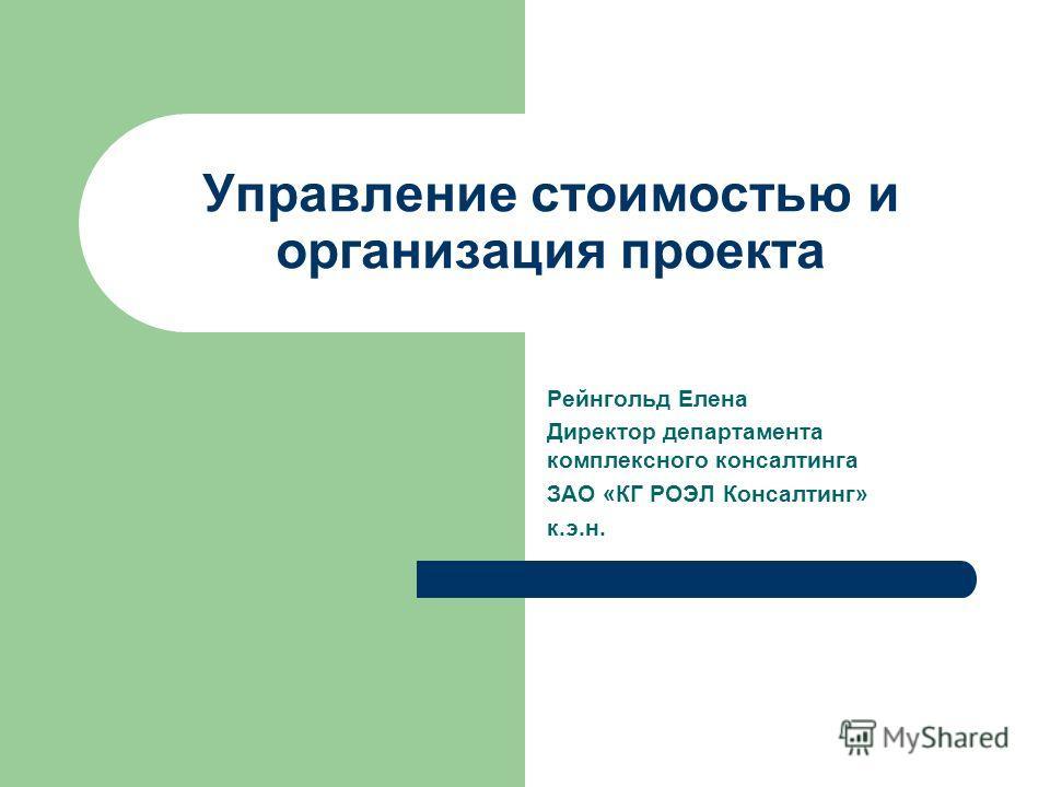 Управление стоимостью и организация проекта Рейнгольд Елена Директор департамента комплексного консалтинга ЗАО «КГ РОЭЛ Консалтинг» к.э.н.