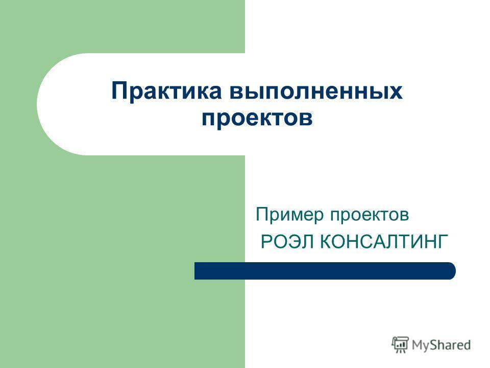 Практика выполненных проектов Пример проектов РОЭЛ КОНСАЛТИНГ