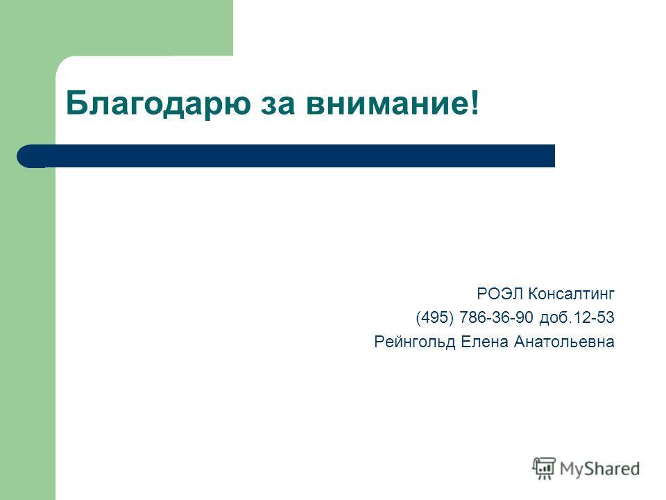 Благодарю за внимание! РОЭЛ Консалтинг (495) 786-36-90 доб.12-53 Рейнгольд Елена Анатольевна