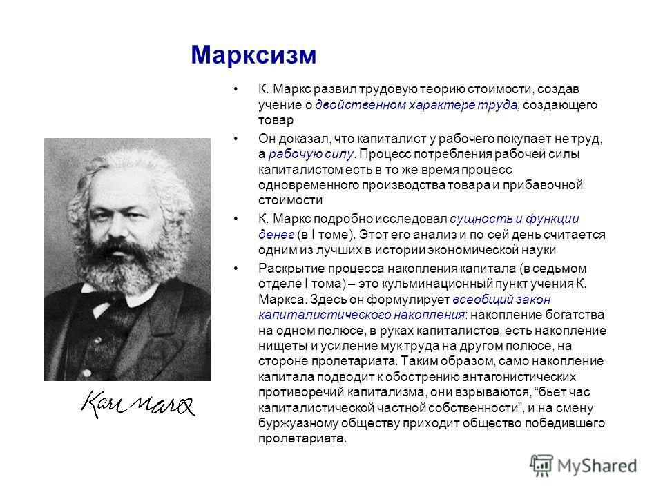 Марксизм К. Маркс развил трудовую теорию стоимости, создав учение о двойственном характере труда, создающего товар Он доказал, что капиталист у рабочего покупает не труд, а рабочую силу. Процесс потребления рабочей силы капиталистом есть в то же врем